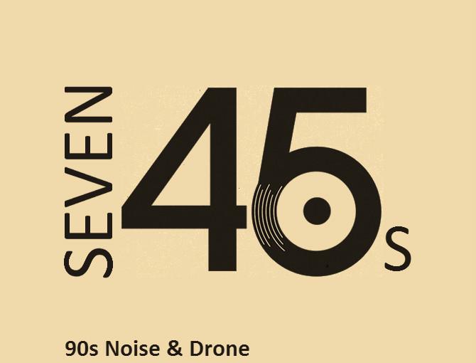Seven 45s: 90s Noise & Drone